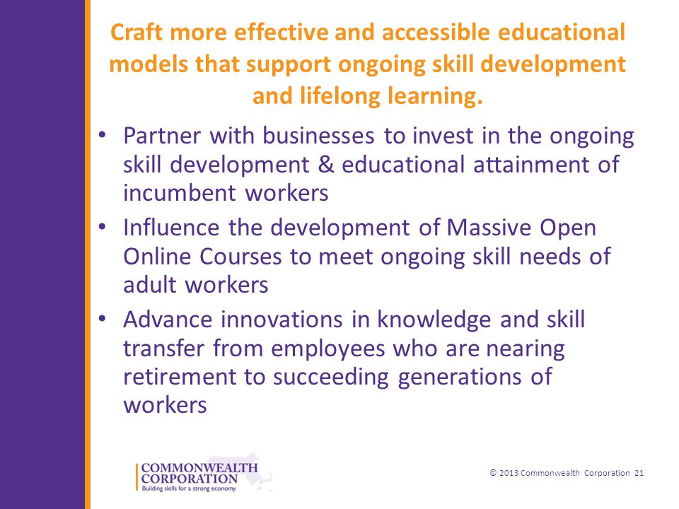 © 2013 Commonwealth Corporation 21 Craft more effective and accessible educational models that support ongoing skill development and lifelong learning.