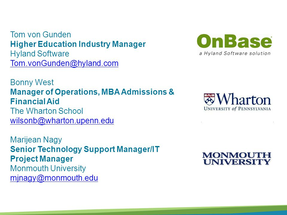 Tom von Gunden Higher Education Industry Manager Hyland Software Tom.vonGunden@hyland.com Bonny West Manager of Operations, MBA Admissions & Financial Aid The Wharton School wilsonb@wharton.upenn.edu Marijean Nagy Senior Technology Support Manager/IT Project Manager Monmouth University mjnagy@monmouth.edu