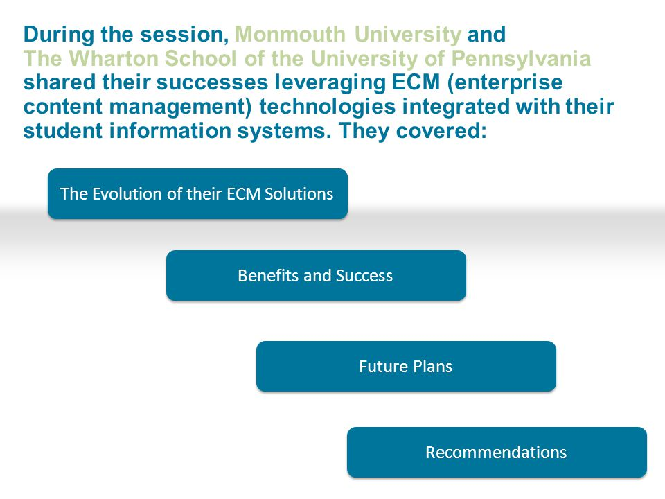 The Evolution of their ECM Solutions Benefits and Success Future Plans During the session, Monmouth University and The Wharton School of the University of Pennsylvania shared their successes leveraging ECM (enterprise content management) technologies integrated with their student information systems.