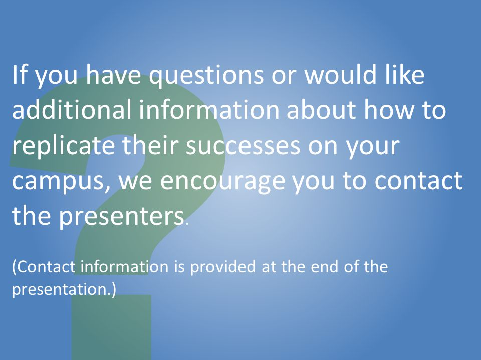 If you have questions or would like additional information about how to replicate their successes on your campus, we encourage you to contact the presenters.