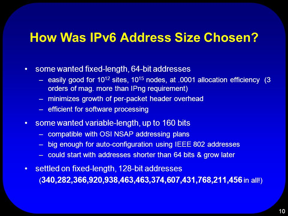 10 How Was IPv6 Address Size Chosen? some wanted fixed-length, 64-bit addresses –easily good for 10 12 sites, 10 15 nodes, at.0001 allocation efficien