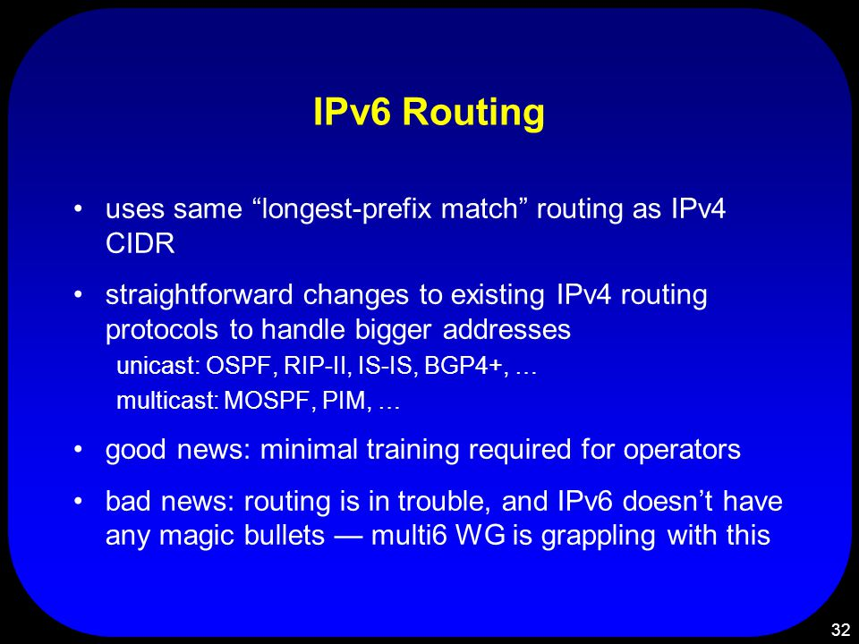 32 IPv6 Routing uses same longest-prefix match routing as IPv4 CIDR straightforward changes to existing IPv4 routing protocols to handle bigger addresses unicast: OSPF, RIP-II, IS-IS, BGP4+, … multicast: MOSPF, PIM, … good news: minimal training required for operators bad news: routing is in trouble, and IPv6 doesn't have any magic bullets — multi6 WG is grappling with this