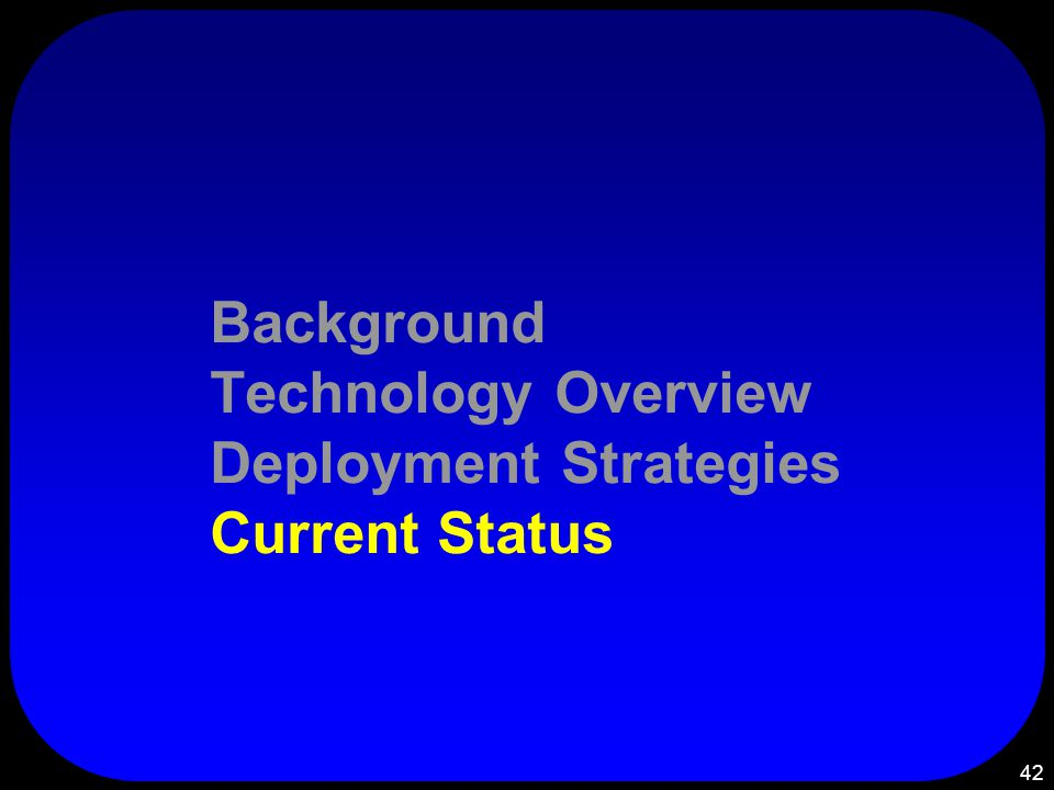 42 Background Technology Overview Deployment Strategies Current Status