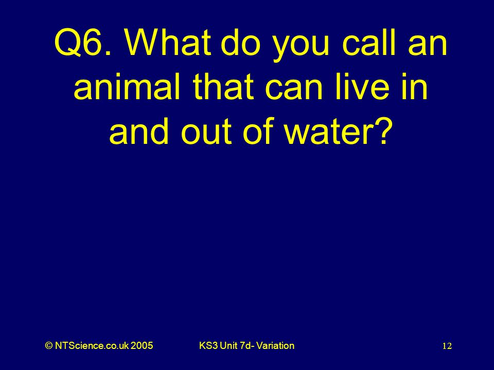 © NTScience.co.uk 2005KS3 Unit 7d- Variation12 Q6. What do you call an animal that can live in and out of water?