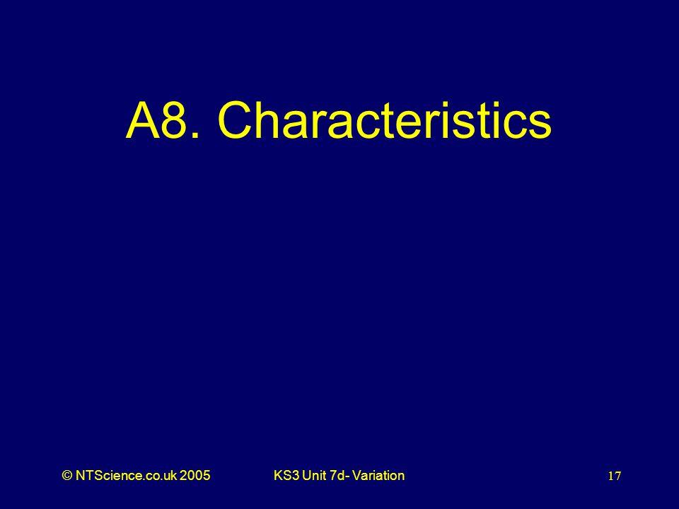 © NTScience.co.uk 2005KS3 Unit 7d- Variation17 A8. Characteristics
