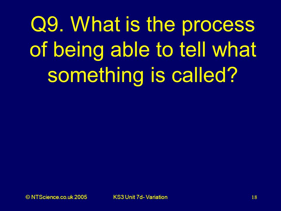 © NTScience.co.uk 2005KS3 Unit 7d- Variation18 Q9. What is the process of being able to tell what something is called?