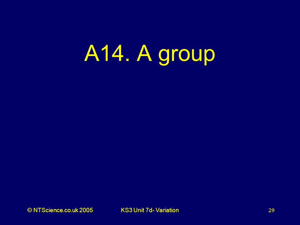 © NTScience.co.uk 2005KS3 Unit 7d- Variation29 A14. A group