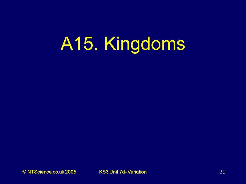 © NTScience.co.uk 2005KS3 Unit 7d- Variation31 A15. Kingdoms