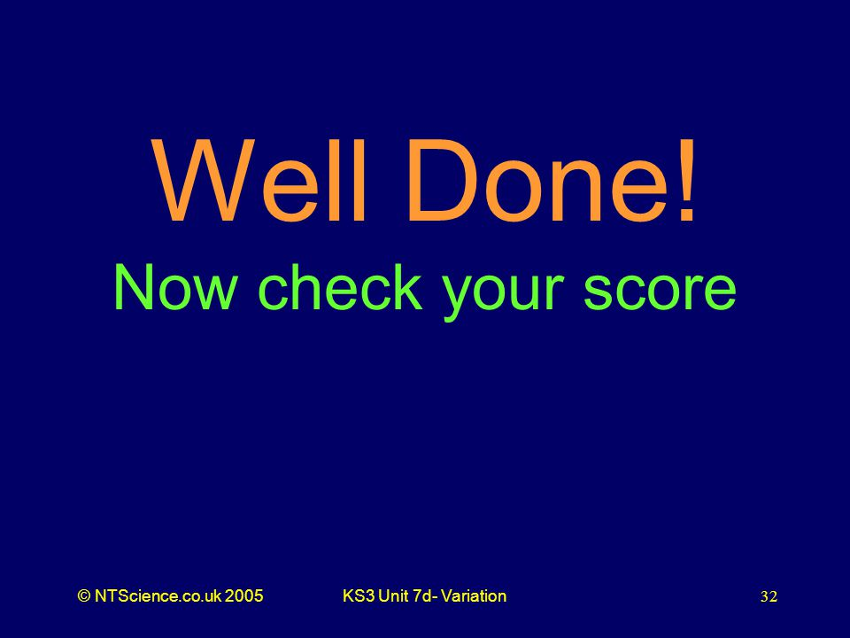 © NTScience.co.uk 2005KS3 Unit 7d- Variation32 Well Done! Now check your score