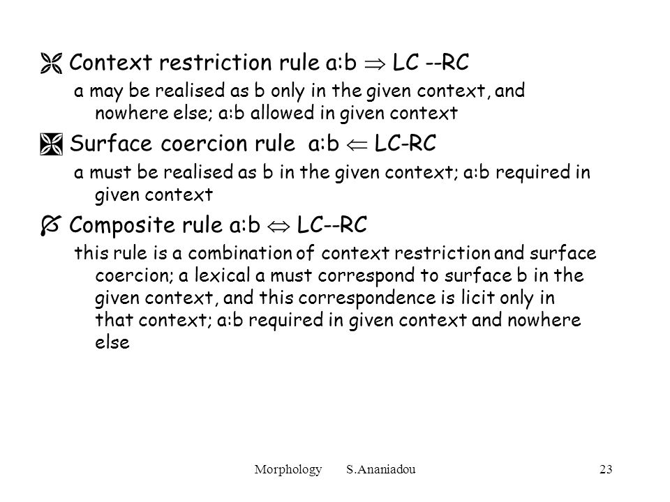 Morphology S.Ananiadou23  Context restriction rule a:b  LC --RC a may be realised as b only in the given context, and nowhere else; a:b allowed in given context  Surface coercion rule a:b  LC-RC a must be realised as b in the given context; a:b required in given context  Composite rule a:b  LC--RC this rule is a combination of context restriction and surface coercion; a lexical a must correspond to surface b in the given context, and this correspondence is licit only in that context; a:b required in given context and nowhere else