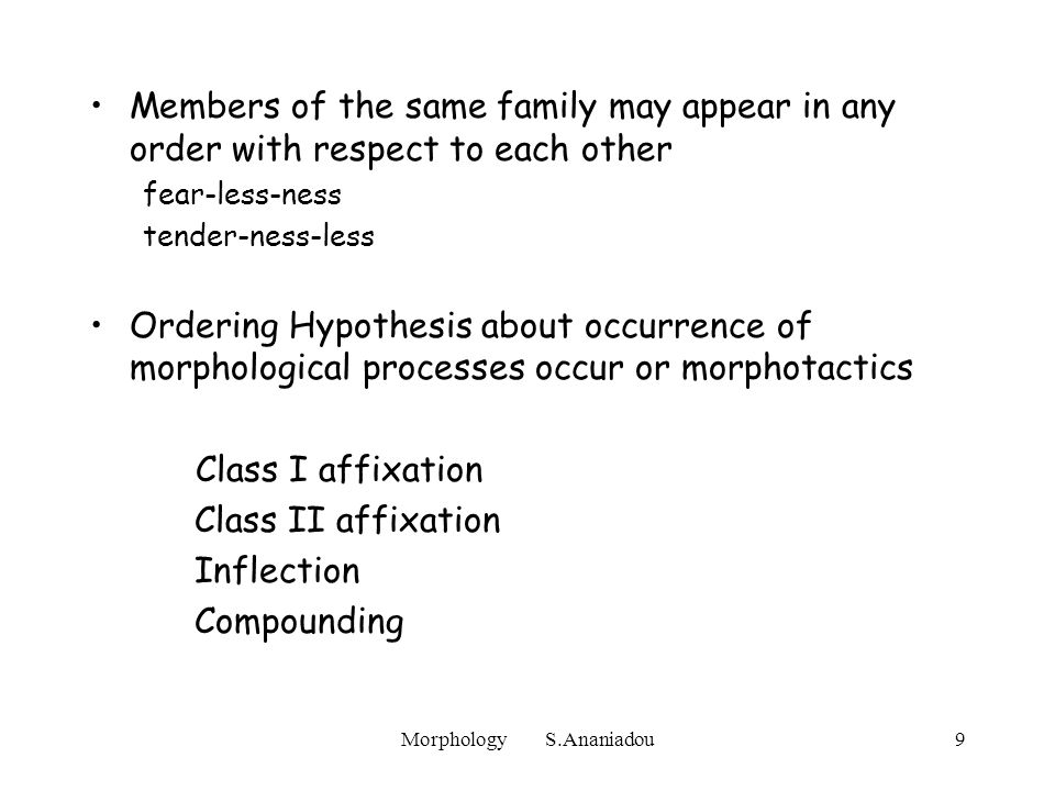 Morphology S.Ananiadou9 Members of the same family may appear in any order with respect to each other fear-less-ness tender-ness-less Ordering Hypothesis about occurrence of morphological processes occur or morphotactics Class I affixation Class II affixation Inflection Compounding