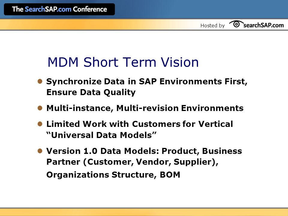 Hosted by MDM Short Term Vision Synchronize Data in SAP Environments First, Ensure Data Quality Multi-instance, Multi-revision Environments Limited Work with Customers for Vertical Universal Data Models Version 1.0 Data Models: Product, Business Partner (Customer, Vendor, Supplier), Organizations Structure, BOM