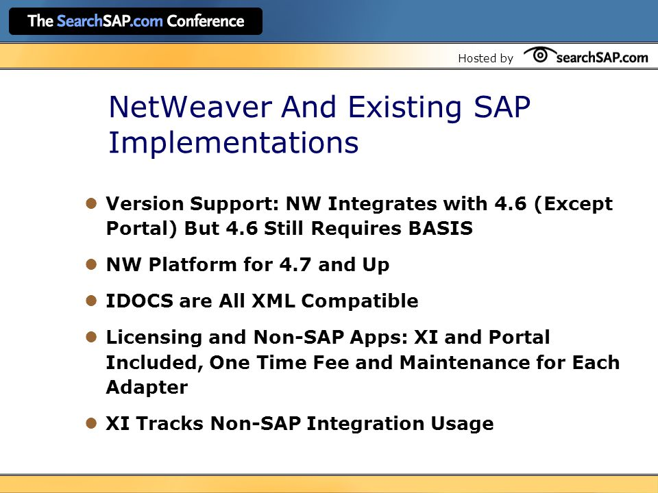 Hosted by NetWeaver And Existing SAP Implementations Version Support: NW Integrates with 4.6 (Except Portal) But 4.6 Still Requires BASIS NW Platform for 4.7 and Up IDOCS are All XML Compatible Licensing and Non-SAP Apps: XI and Portal Included, One Time Fee and Maintenance for Each Adapter XI Tracks Non-SAP Integration Usage