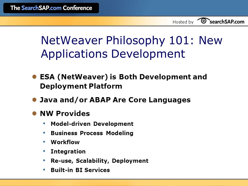Hosted by NetWeaver Philosophy 101: New Applications Development ESA (NetWeaver) is Both Development and Deployment Platform Java and/or ABAP Are Core Languages NW Provides Model-driven Development Business Process Modeling Workflow Integration Re-use, Scalability, Deployment Built-in BI Services