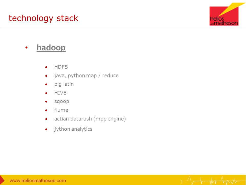 technology stack hadoop HDFS java, python map / reduce pig latin HIVE sqoop flume actian datarush (mpp engine) jython analytics