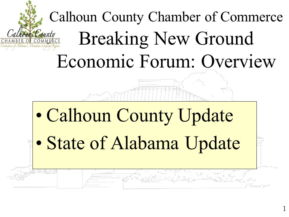 1 Calhoun County Chamber of Commerce Breaking New Ground Economic Forum: Overview Calhoun County Update State of Alabama Update