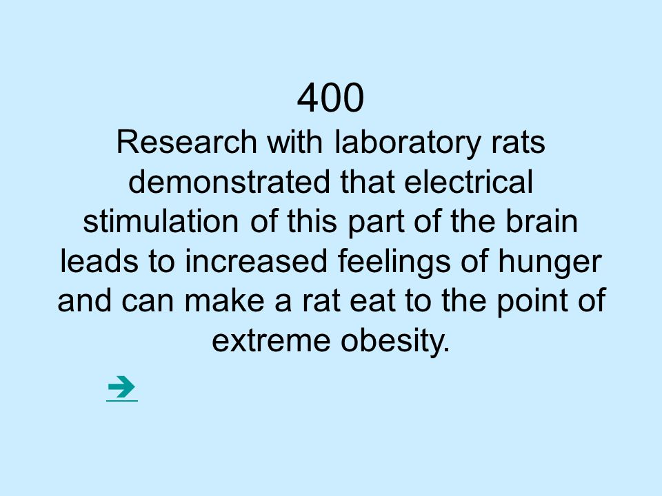 400 Research with laboratory rats demonstrated that electrical stimulation of this part of the brain leads to increased feelings of hunger and can make a rat eat to the point of extreme obesity.