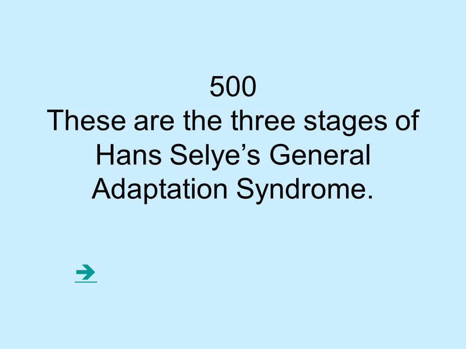 500 These are the three stages of Hans Selye's General Adaptation Syndrome. 