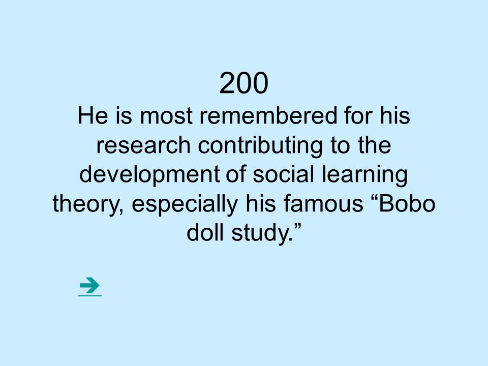 200 He is most remembered for his research contributing to the development of social learning theory, especially his famous Bobo doll study. 