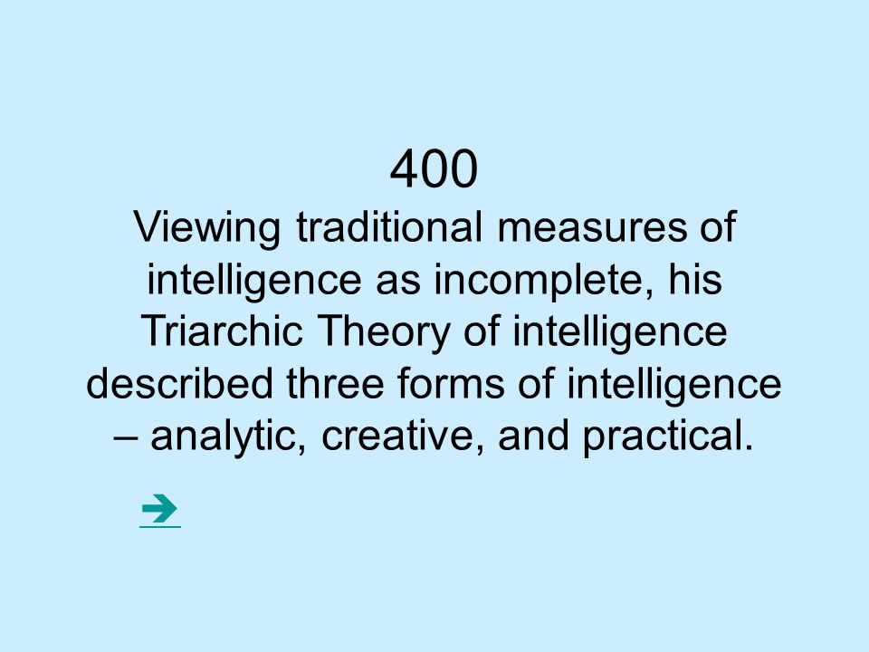400 Viewing traditional measures of intelligence as incomplete, his Triarchic Theory of intelligence described three forms of intelligence – analytic, creative, and practical.