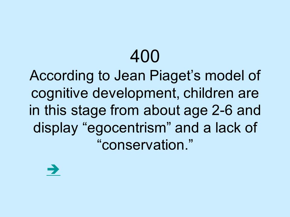 400 According to Jean Piaget's model of cognitive development, children are in this stage from about age 2-6 and display egocentrism and a lack of conservation. 