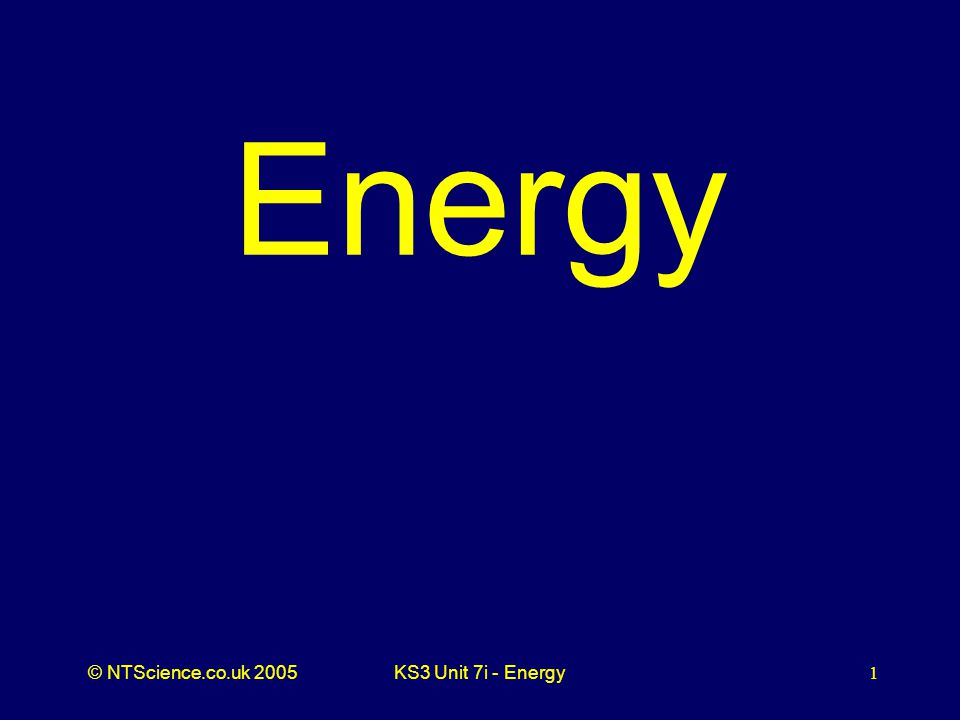 © NTScience.co.uk 2005KS3 Unit 7i - Energy1 Energy