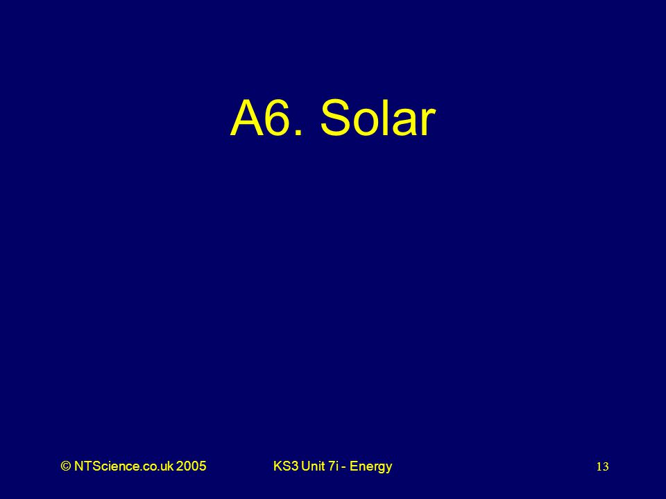 © NTScience.co.uk 2005KS3 Unit 7i - Energy13 A6. Solar