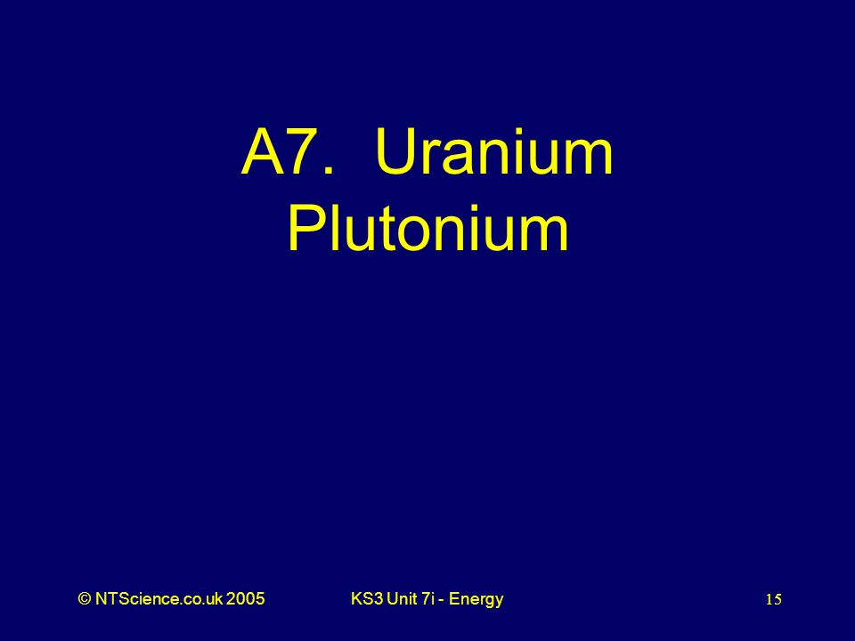 © NTScience.co.uk 2005KS3 Unit 7i - Energy15 A7. Uranium Plutonium