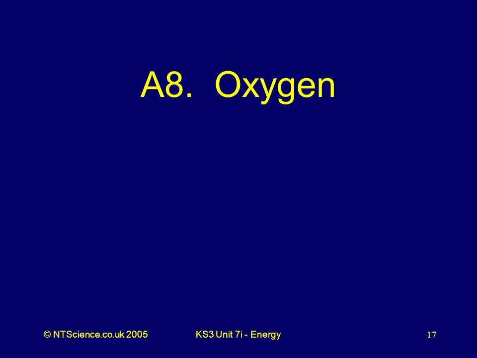 © NTScience.co.uk 2005KS3 Unit 7i - Energy17 A8. Oxygen