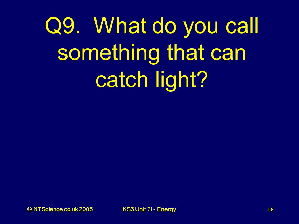 © NTScience.co.uk 2005KS3 Unit 7i - Energy18 Q9. What do you call something that can catch light