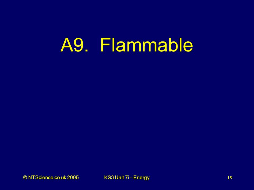 © NTScience.co.uk 2005KS3 Unit 7i - Energy19 A9. Flammable