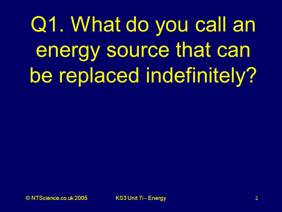 © NTScience.co.uk 2005KS3 Unit 7i - Energy2 Q1.
