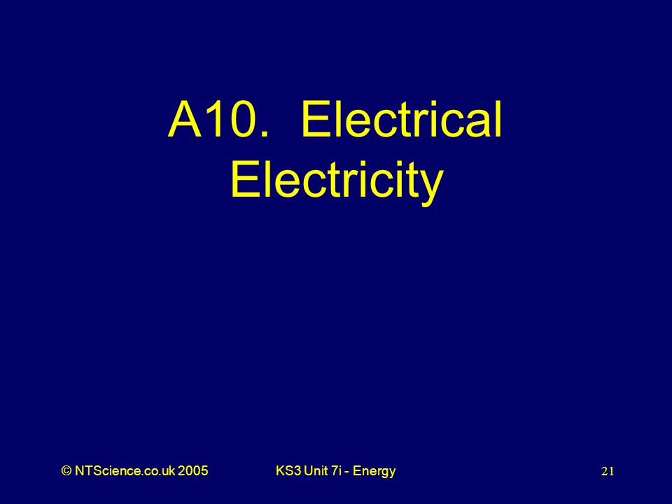 © NTScience.co.uk 2005KS3 Unit 7i - Energy21 A10. Electrical Electricity
