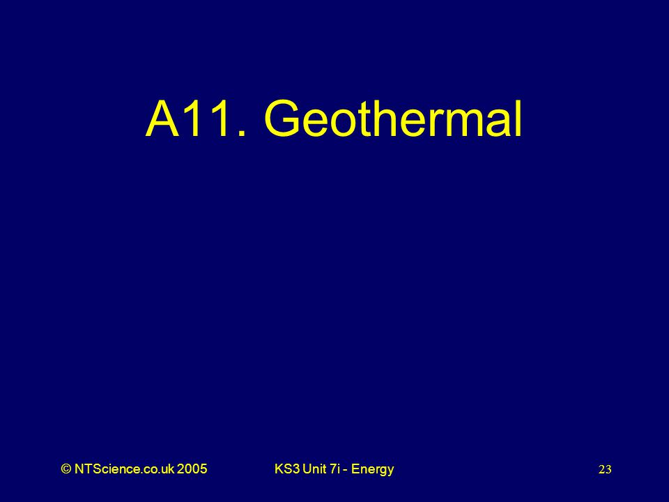 © NTScience.co.uk 2005KS3 Unit 7i - Energy23 A11. Geothermal