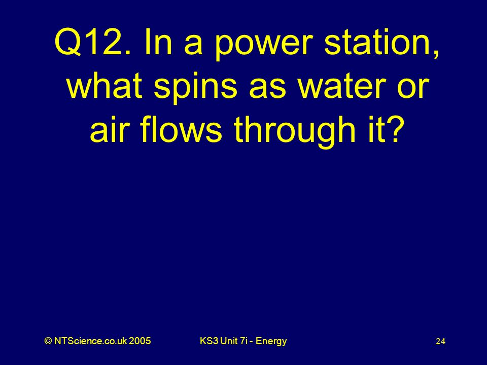 © NTScience.co.uk 2005KS3 Unit 7i - Energy24 Q12.