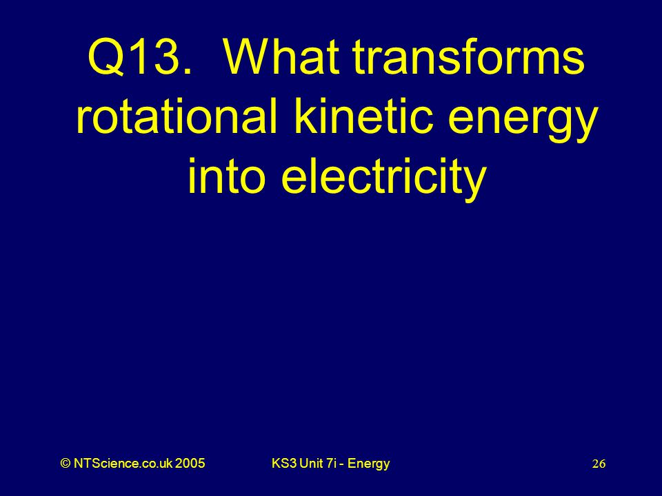 © NTScience.co.uk 2005KS3 Unit 7i - Energy26 Q13.