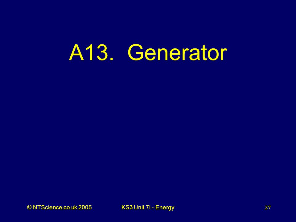 © NTScience.co.uk 2005KS3 Unit 7i - Energy27 A13. Generator