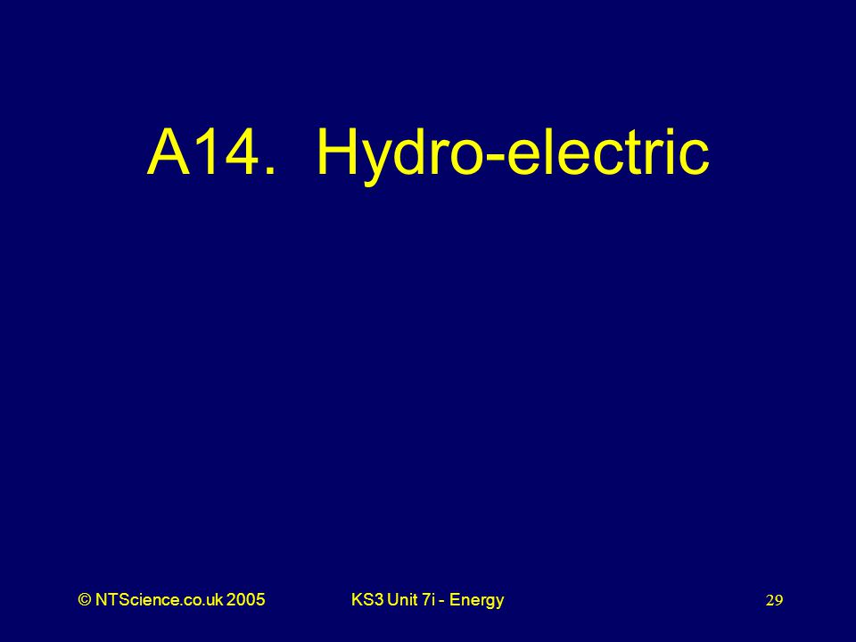 © NTScience.co.uk 2005KS3 Unit 7i - Energy29 A14. Hydro-electric