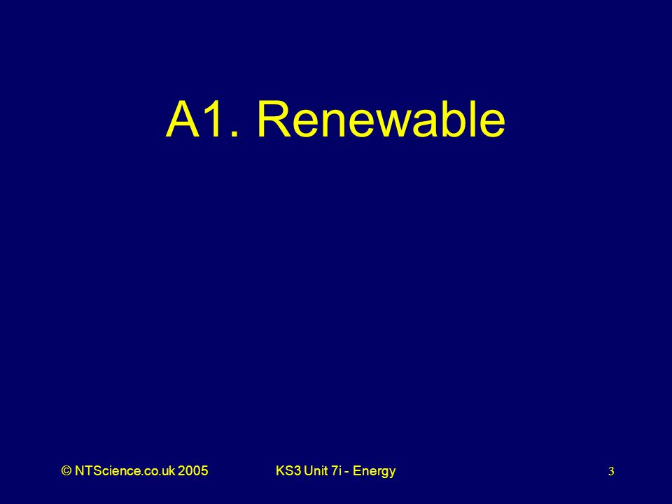 © NTScience.co.uk 2005KS3 Unit 7i - Energy3 A1. Renewable