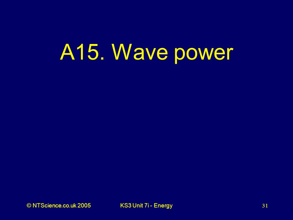© NTScience.co.uk 2005KS3 Unit 7i - Energy31 A15. Wave power