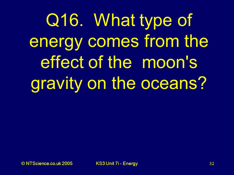 © NTScience.co.uk 2005KS3 Unit 7i - Energy32 Q16.