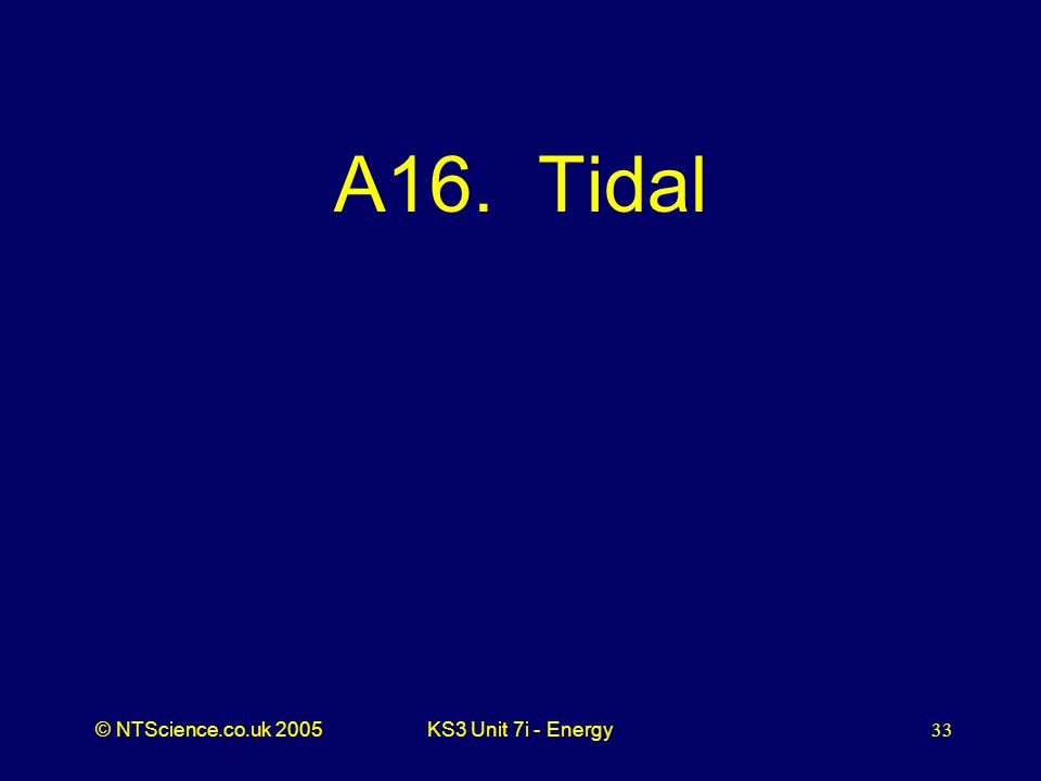 © NTScience.co.uk 2005KS3 Unit 7i - Energy33 A16. Tidal