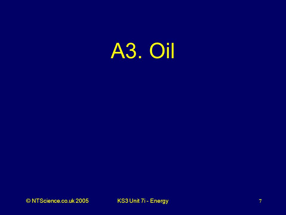 © NTScience.co.uk 2005KS3 Unit 7i - Energy7 A3. Oil