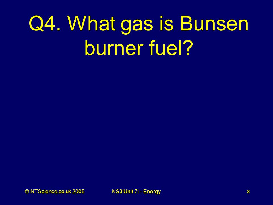 © NTScience.co.uk 2005KS3 Unit 7i - Energy8 Q4. What gas is Bunsen burner fuel