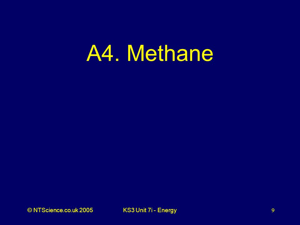 © NTScience.co.uk 2005KS3 Unit 7i - Energy9 A4. Methane