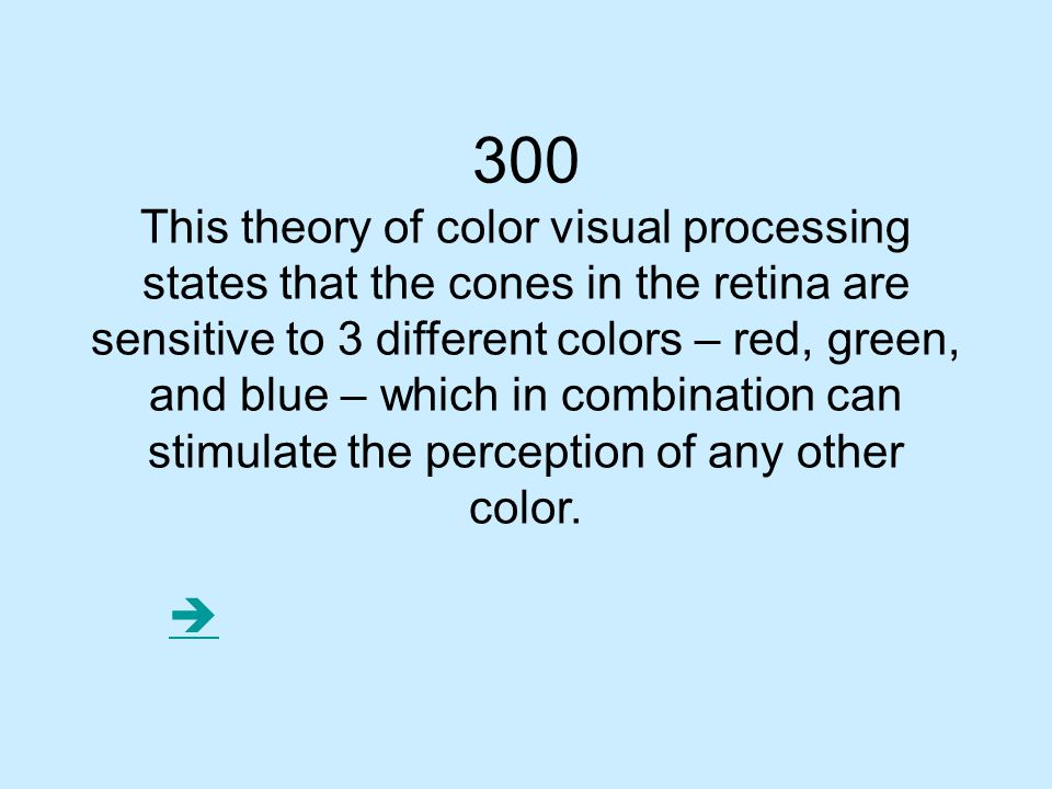 300 This theory of color visual processing states that the cones in the retina are sensitive to 3 different colors – red, green, and blue – which in combination can stimulate the perception of any other color.