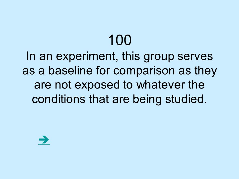 100 In an experiment, this group serves as a baseline for comparison as they are not exposed to whatever the conditions that are being studied.