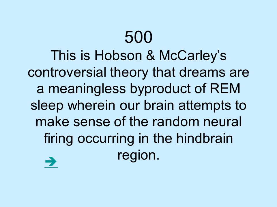 500 This is Hobson & McCarley's controversial theory that dreams are a meaningless byproduct of REM sleep wherein our brain attempts to make sense of the random neural firing occurring in the hindbrain region.