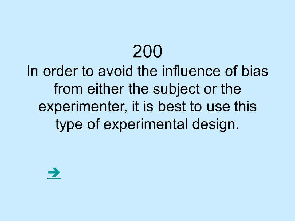 200 In order to avoid the influence of bias from either the subject or the experimenter, it is best to use this type of experimental design.