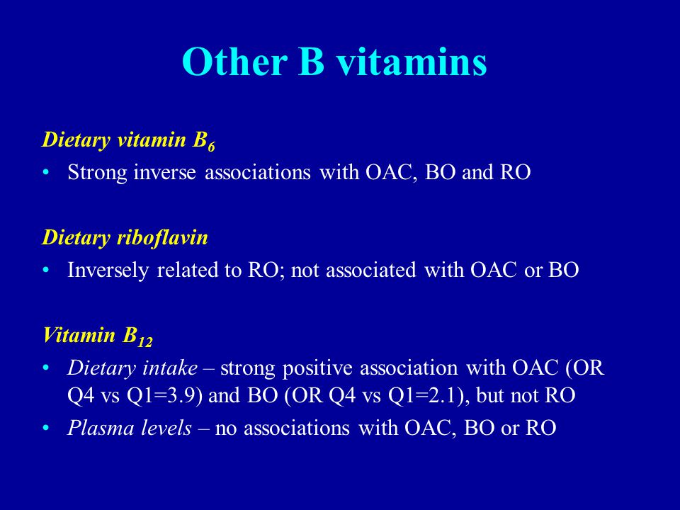 Other B vitamins Dietary vitamin B 6 Strong inverse associations with OAC, BO and RO Dietary riboflavin Inversely related to RO; not associated with OAC or BO Vitamin B 12 Dietary intake – strong positive association with OAC (OR Q4 vs Q1=3.9) and BO (OR Q4 vs Q1=2.1), but not RO Plasma levels – no associations with OAC, BO or RO